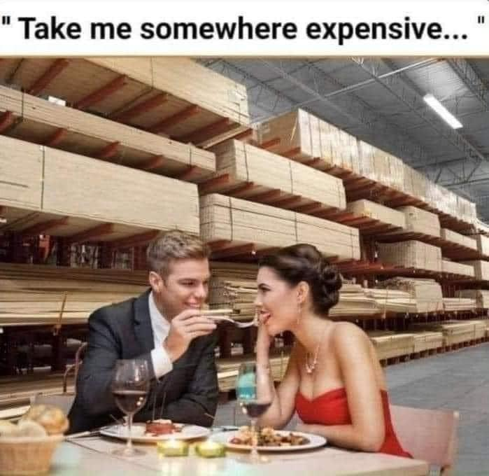 Take me somewhere expensive meme from Imgur make light of local box store prices. A fancy date in the lumber section is now considered an expensive outing.